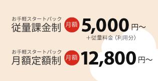 お手軽スタートパック従量課金制 月額5,000円~+従量料金(利用分)月額定額制 月額12,800円~
